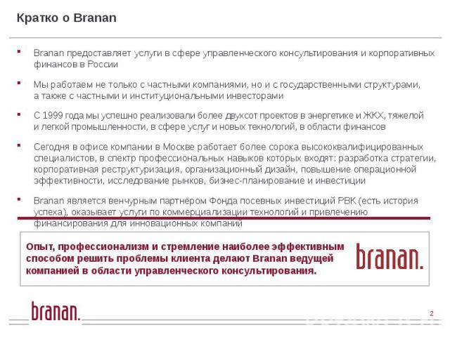 Кратко о Branan Branan предоставляет услуги в сфере управленческого консультирования и корпоративных финансов в России Мы работаем не только с частными компаниями, но и с государственными структурами, а также с частными и институциональными инвестор…