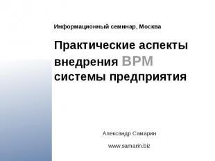 Информационный семинар, Москва Практические аспекты внедрения BPM системы предпр