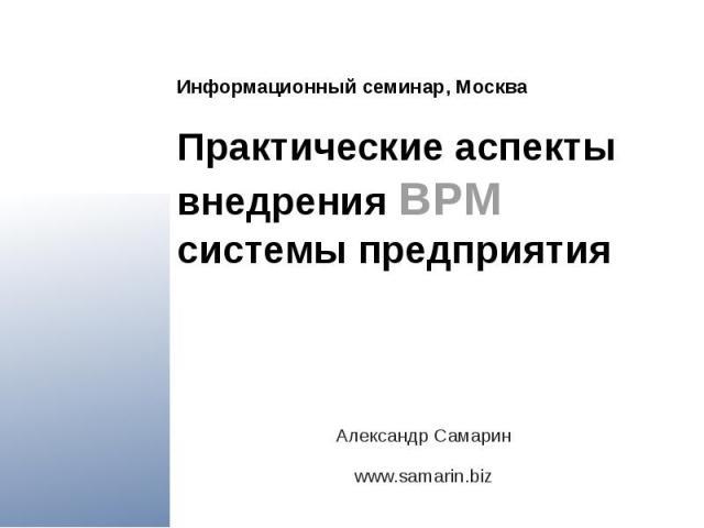 Информационный семинар, Москва Практические аспекты внедрения BPM системы предприятия