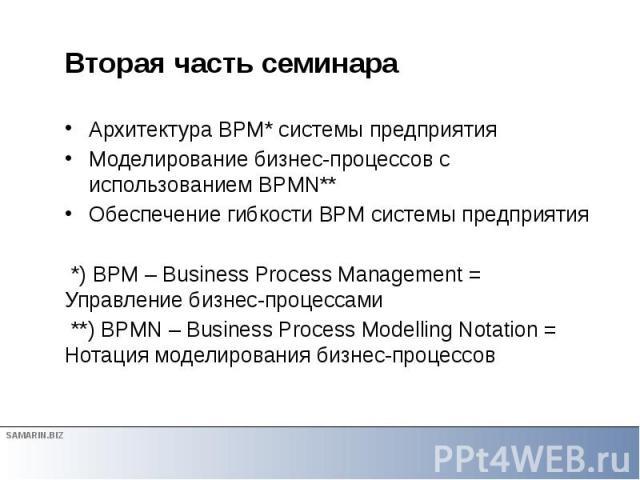 Вторая часть семинара Архитектура BPM* системы предприятия Моделирование бизнес-процессов с использованием BPMN** Обеспечение гибкости BPM системы предприятия *) BPM – Business Process Management = Управление бизнес-процессами **) BPMN – Business Pr…