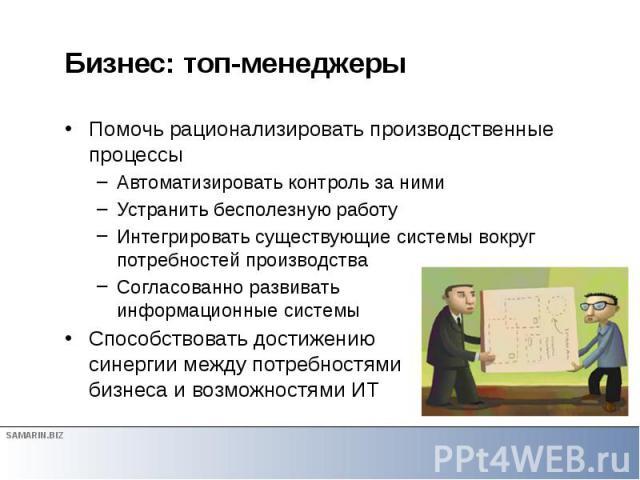 Бизнес: топ-менеджеры Помочь рационализировать производственные процессы Автоматизировать контроль за ними Устранить бесполезную работу Интегрировать существующие системы вокруг потребностей производства Согласованно развивать информационные системы…