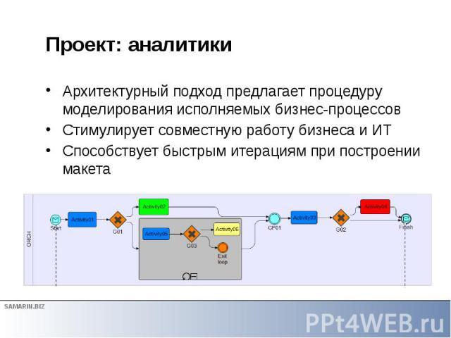 Проект: аналитики Архитектурный подход предлагает процедуру моделирования исполняемых бизнес-процессов Стимулирует совместную работу бизнеса и ИТ Способствует быстрым итерациям при построении макета