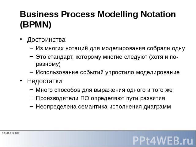 Business Process Modelling Notation (BPMN) Достоинства Из многих нотаций для моделирования собрали одну Это стандарт, которому многие следуют (хотя и по-разному) Использование событий упростило моделирование Недостатки Много способов для выражения о…