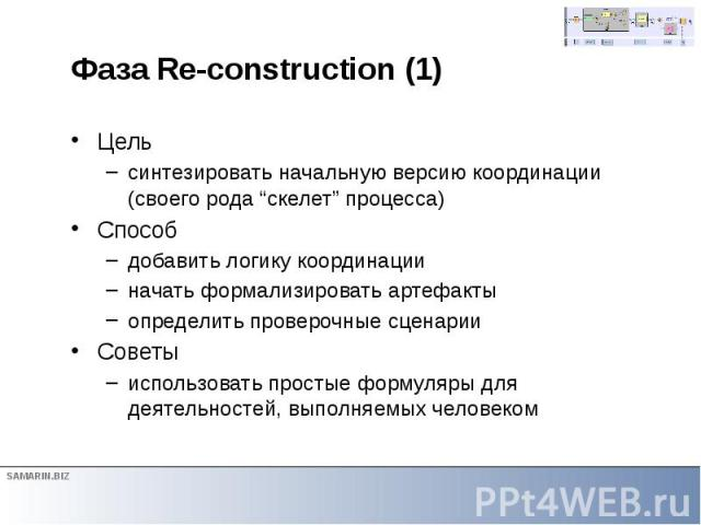 """Фаза Re-construction (1) Цель синтезировать начальную версию координации (своего рода """"скелет"""" процесса) Способ добавить логику координации начать формализировать артефакты определить проверочные сценарии Советы использовать простые формуляры для де…"""