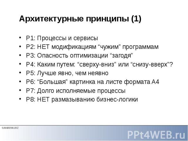 """Архитектурные принципы (1) P1: Процессы и сервисы P2: НЕТ модификациям """"чужим"""" программам P3: Опасность оптимизации """"загодя"""" P4: Каким путем: """"сверху-вниз"""" или """"снизу-вверх""""? P5: Лучше явно, чем неявно P6: """"Большая"""" картинка на листе формата A4 P7: …"""