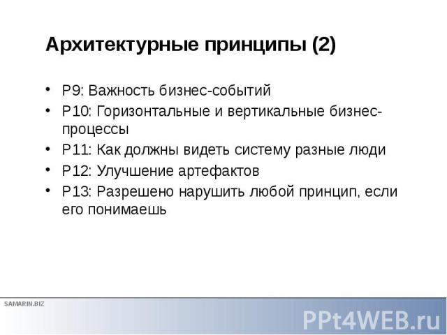 Архитектурные принципы (2) P9: Важность бизнес-событий P10: Горизонтальные и вертикальные бизнес-процессы P11: Как должны видеть систему разные люди P12: Улучшение артефактов P13: Разрешено нарушить любой принцип, если его понимаешь