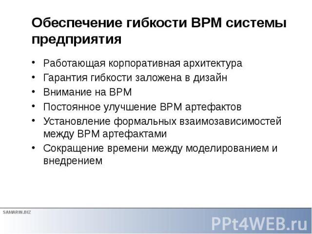 Обеспечение гибкости BPM системы предприятия Работающая корпоративная архитектура Гарантия гибкости заложена в дизайн Внимание на BPM Постоянное улучшение BPM артефактов Установление формальных взаимозависимостей между BPM артефактами Сокращение вре…