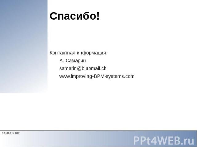 Спасибо! Контактная информация: А. Самарин samarin@bluemail.ch www.improving-BPM-systems.com
