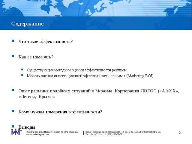 Содержание Что такое эффективность? Как ее измерять? Существующие методики оценки эффективности рекламы Модель оценки инвестиционной эффективности рекламы (Marketing ROI) Опыт решения подобных ситуаций в Украине. Корпорация ЛОГОС («AleXX», «Легенда …