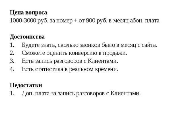 Цена вопроса Цена вопроса 1000-3000 руб. за номер + от 900 руб. в месяц абон. плата Достоинства 1. Будете знать, сколько звонков было в месяц с сайта. 2. Сможете оценить конверсию в продажи. 3. Есть запись разговоров с Клиентами. 4. Есть статистика …