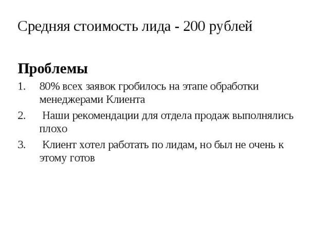 Средняя стоимость лида - 200 рублей Средняя стоимость лида - 200 рублей Проблемы 1. 80% всех заявок гробилось на этапе обработки менеджерами Клиента 2. Наши рекомендации для отдела продаж выполнялись плохо 3. Клиент хотел работать по лидам, но был н…