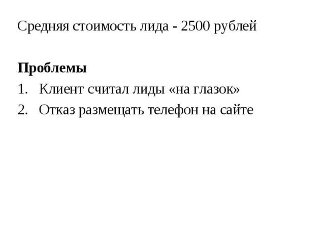 Средняя стоимость лида - 2500 рублей Средняя стоимость лида - 2500 рублей Проблемы 1. Клиент считал лиды «на глазок» 2. Отказ размещать телефон на сайте