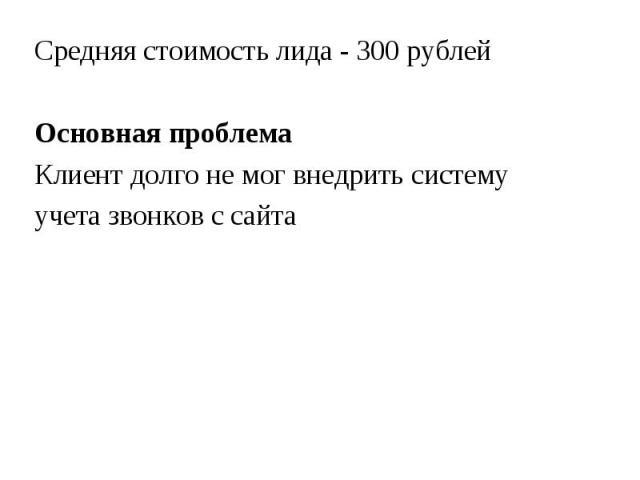 Средняя стоимость лида - 300 рублей Средняя стоимость лида - 300 рублей Основная проблема Клиент долго не мог внедрить систему учета звонков с сайта