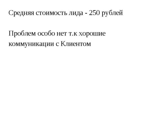 Средняя стоимость лида - 250 рублей Средняя стоимость лида - 250 рублей Проблем особо нет т.к хорошие коммуникации с Клиентом