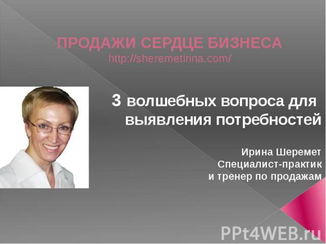 ПРОДАЖИ СЕРДЦЕ БИЗНЕСА http://sheremetirina.com/ 3 волшебных вопроса для выявления потребностей Ирина Шеремет Специалист-практик и тренер по продажам