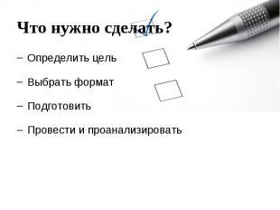 Что нужно сделать? Определить цель Выбрать формат Подготовить Провести и проанал