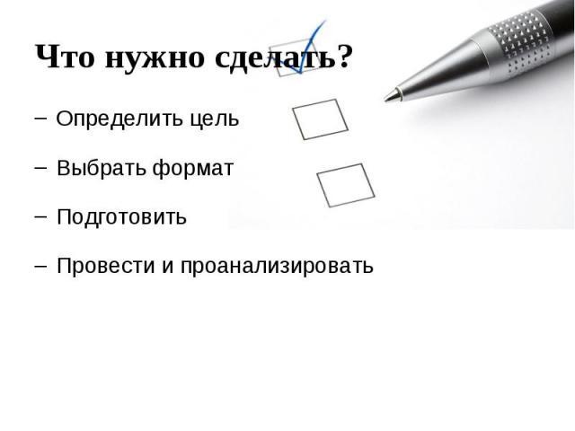 Что нужно сделать? Определить цель Выбрать формат Подготовить Провести и проанализировать