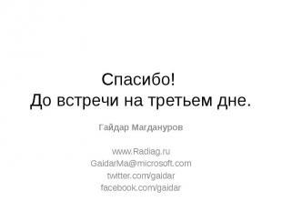 Спасибо! До встречи на третьем дне. Гайдар Магдануров www.Radiag.ru GaidarMa@mic