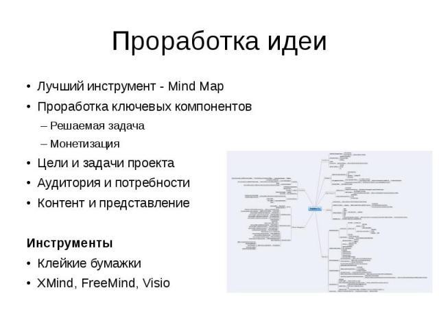 Проработка идеи Лучший инструмент - Mind Map Проработка ключевых компонентов Решаемая задача Монетизация Цели и задачи проекта Аудитория и потребности Контент и представление Инструменты Клейкие бумажки XMind, FreeMind, Visio