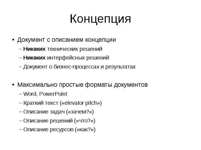 Концепция Документ с описанием концепции Никаких технических решений Никаких интерфейсных решений Документ о бизнес-процессах и результатах Максимально простые форматы документов Word, PowerPoint Краткий текст («elevator pitch») Описание задач («зач…