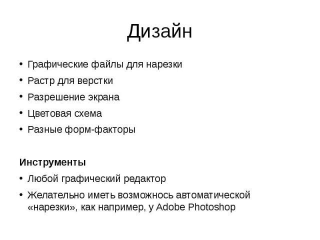 Дизайн Графические файлы для нарезки Растр для верстки Разрешение экрана Цветовая схема Разные форм-факторы Инструменты Любой графический редактор Желательно иметь возможнось автоматической «нарезки», как например, у Adobe Photoshop