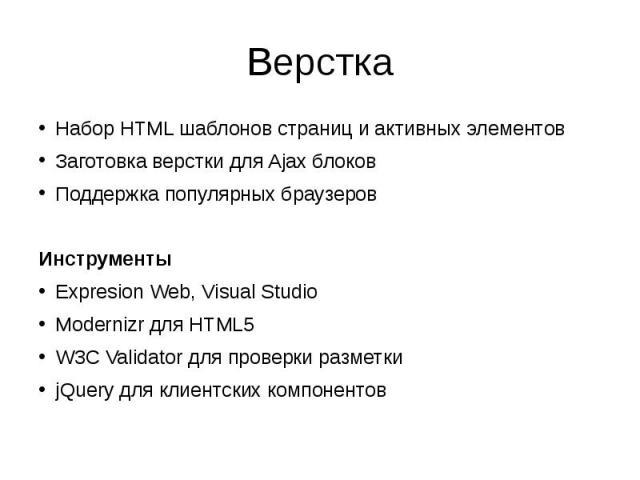 Верстка Набор HTML шаблонов страниц и активных элементов Заготовка верстки для Ajax блоков Поддержка популярных браузеров Инструменты Expresion Web, Visual Studio Modernizr для HTML5 W3C Validator для проверки разметки jQuery для клиентских компонентов