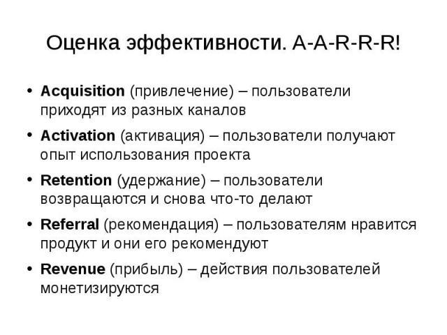 Оценка эффективности. A-A-R-R-R! Acquisition (привлечение) – пользователи приходят из разных каналов Activation (активация) – пользователи получают опыт использования проекта Retention (удержание) – пользователи возвращаются и снова что-то делают Re…