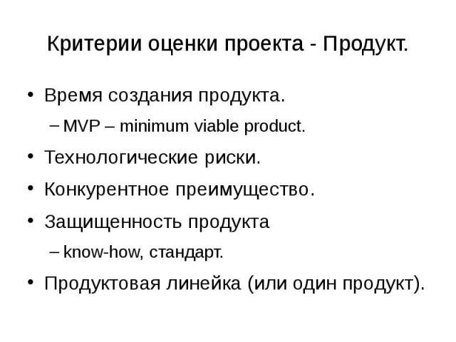 Критерии оценки проекта - Продукт. Время создания продукта. MVP – minimum viable product. Технологические риски. Конкурентное преимущество. Защищенность продукта know-how, стандарт. Продуктовая линейка (или один продукт).