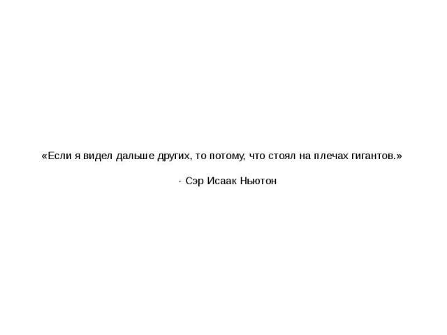 «Если я видел дальше других, то потому, что стоял на плечах гигантов.» - Сэр Исаак Ньютон