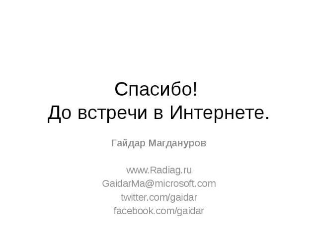 Спасибо! До встречи в Интернете. Гайдар Магдануров www.Radiag.ru GaidarMa@microsoft.com twitter.com/gaidar facebook.com/gaidar