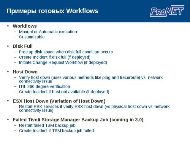 Workflows Workflows Manual or Automatic execution Customizable Disk Full Free up disk space when disk full condition occurs Create Incident if disk full (if deployed) Initiate Change Request Workflow (if deployed) Host Down Verify host down (uses va…