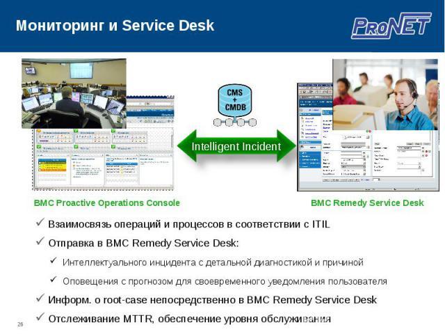 Взаимосвязь операций и процессов в соответствии с ITIL Взаимосвязь операций и процессов в соответствии с ITIL Отправка в BMC Remedy Service Desk: Информ. о root-case непосредственно в BMC Remedy Service Desk Отслеживание MTTR, обеспечение уровня обс…