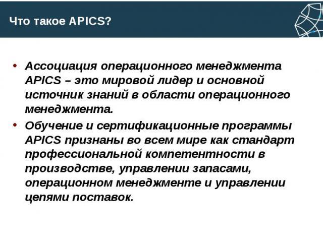 Что такое APICS? Ассоциация операционного менеджмента APICS – это мировой лидер и основной источник знаний в области операционного менеджмента. Обучение и сертификационные программы APICS признаны во всем мире как стандарт профессиональной компетент…