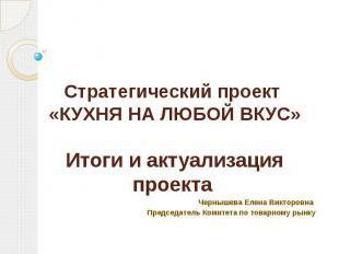 Стратегический проект «КУХНЯ НА ЛЮБОЙ ВКУС» Итоги и актуализация проекта Черныше
