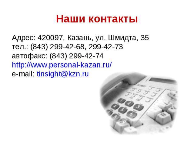 Адрес: 420097, Казань, ул. Шмидта, 35 Адрес: 420097, Казань, ул. Шмидта, 35 тел.: (843) 299-42-68, 299-42-73 автофакс: (843) 299-42-74 http://www.personal-kazan.ru/ e-mail: tinsight@kzn.ru