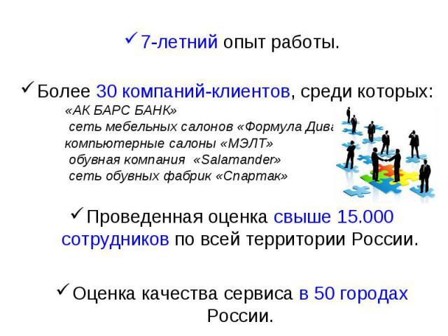 7-летний опыт работы. Более 30 компаний-клиентов, среди которых: «АК БАРС БАНК» сеть мебельных салонов «Формула Дивана» компьютерные салоны «МЭЛТ» обувная компания «Salamander» сеть обувных фабрик «Спартак» Проведенная оценка свыше 15.000 сотр…