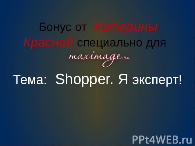 Бонус от Катерины Красной специально для Тема: Shopper. Я эксперт!