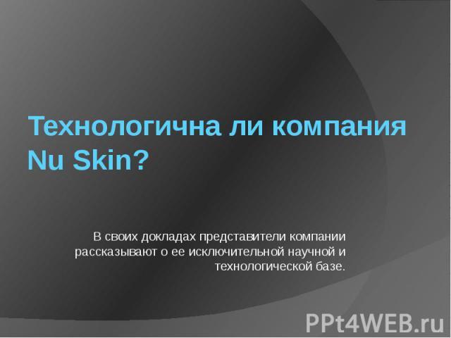 Технологична ли компания Nu Skin? В своих докладах представители компании рассказывают о ее исключительной научной и технологической базе.