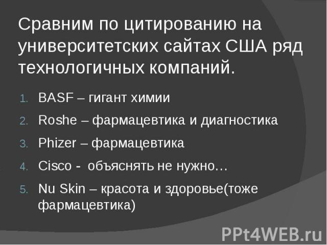 Сравним по цитированию на университетских сайтах США ряд технологичных компаний. BASF – гигант химии Roshe – фармацевтика и диагностика Phizer – фармацевтика Cisco - объяснять не нужно… Nu Skin – красота и здоровье(тоже фармацевтика)
