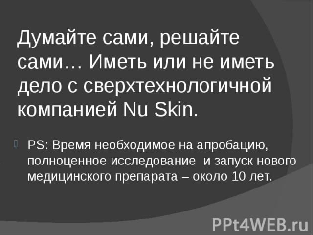 Думайте сами, решайте сами… Иметь или не иметь дело с сверхтехнологичной компанией Nu Skin. PS: Время необходимое на апробацию, полноценное исследование и запуск нового медицинского препарата – около 10 лет.