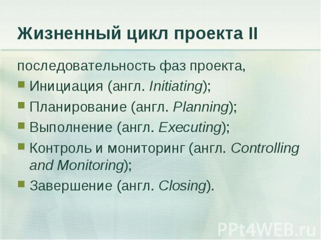 последовательность фаз проекта, последовательность фаз проекта, Инициация (англ. Initiating); Планирование (англ. Planning); Выполнение (англ. Executing); Контроль и мониторинг (англ. Controlling and Monitoring); Завершение (англ. Closing).