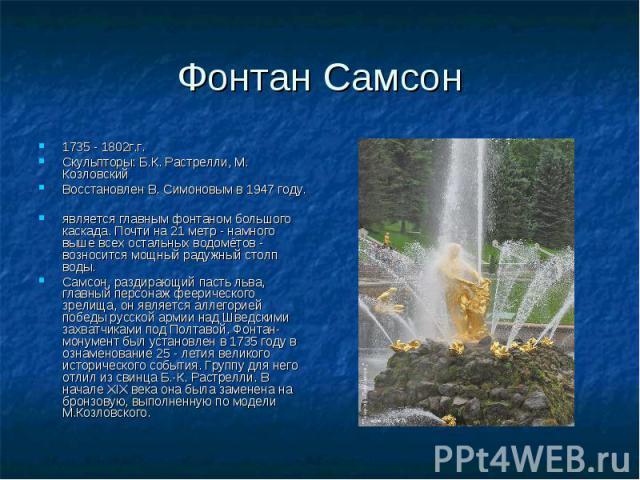 Фонтан Самсон 1735 - 1802г.г. Скульпторы: Б.К. Растрелли, М. Козловский Восстановлен В. Симоновым в 1947 году. является главным фонтаном большого каскада. Почти на 21 метр - намного выше всех остальных водомётов - возносится мощный радужный столп во…