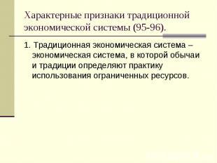 1. Традиционная экономическая система – экономическая система, в которой обычаи