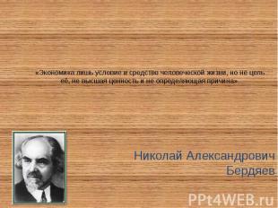 «Экономика лишь условие и средство человеческой жизни, но не цель её, не высшая