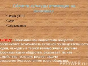 Области культуры влияющие на экономику: Наука (НТР) СМИ Образование