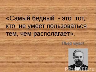 «Самый бедный - это тот, кто не умеет пользоваться тем, чем располагает». «Самый