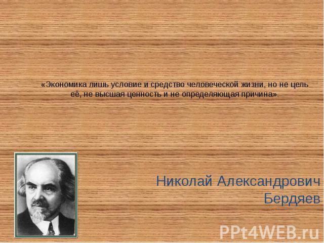 «Экономика лишь условие и средство человеческой жизни, но не цель её, не высшая ценность и не определяющая причина». Николай Александрович Бердяев