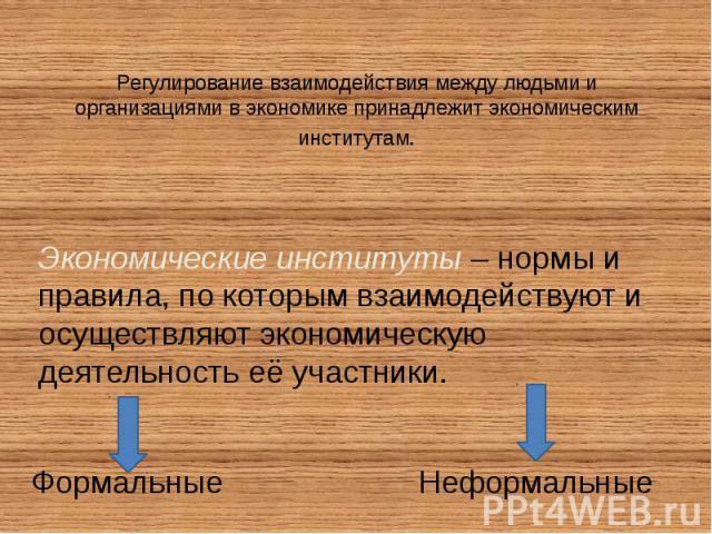 Регулирование взаимодействия между людьми и организациями в экономике принадлежит экономическим институтам. Экономические институты – нормы и правила, по которым взаимодействуют и осуществляют экономическую деятельность её участники.