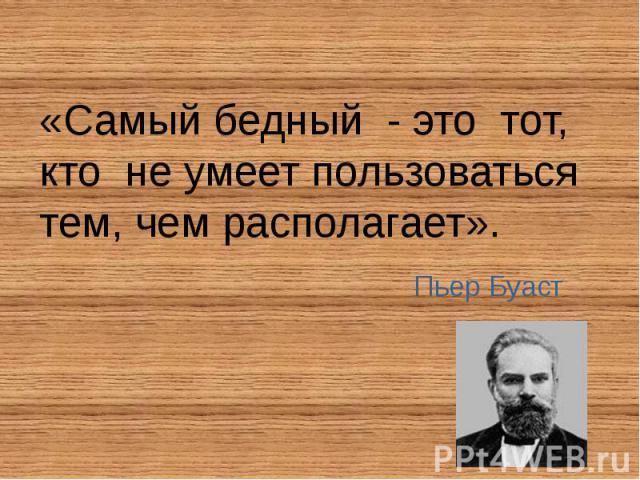 «Самый бедный - это тот, кто не умеет пользоваться тем, чем располагает». «Самый бедный - это тот, кто не умеет пользоваться тем, чем располагает».