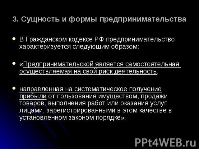 В Гражданском кодексе РФ предпринимательство характеризуется следующим образом: В Гражданском кодексе РФ предпринимательство характеризуется следующим образом: «Предпринимательской является самостоятельная, осуществляемая на свой риск деятельность, …